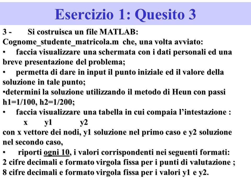 Esercizio 1: Quesito 3 3 -Si costruisca un file MATLAB: Cognome_studente_matricola.m che, una volta avviato: faccia visualizzare una schermata con i dati personali ed una breve presentazione del problema; faccia visualizzare una schermata con i dati personali ed una breve presentazione del problema; permetta di dare in input il punto iniziale ed il valore della soluzione in tale punto; permetta di dare in input il punto iniziale ed il valore della soluzione in tale punto; determini la soluzione utilizzando il metodo di Heun con passi h1=1/100, h2=1/200;determini la soluzione utilizzando il metodo di Heun con passi h1=1/100, h2=1/200; faccia visualizzare una tabella in cui compaia lintestazione : faccia visualizzare una tabella in cui compaia lintestazione : x y1 y2 x y1 y2 con x vettore dei nodi, y1 soluzione nel primo caso e y2 soluzione nel secondo caso, riporti ogni 10, i valori corrispondenti nei seguenti formati: riporti ogni 10, i valori corrispondenti nei seguenti formati: 2 cifre decimali e formato virgola fissa per i punti di valutazione ; 8 cifre decimali e formato virgola fissa per i valori y1 e y2.