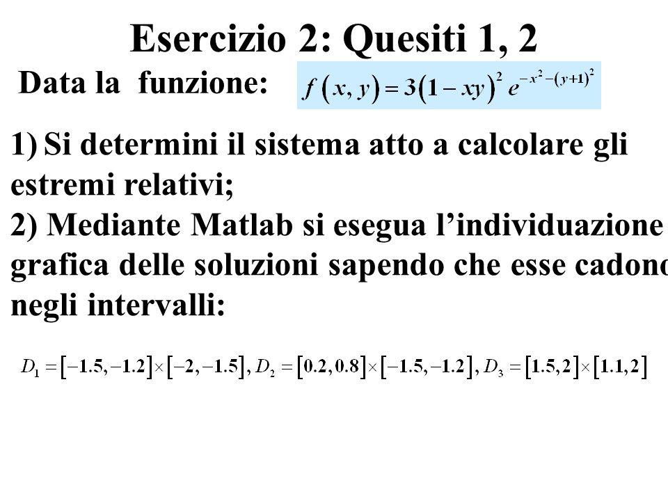 Esercizio 2: Quesiti 1, 2 Data la funzione: 1)Si determini il sistema atto a calcolare gli estremi relativi; 2) Mediante Matlab si esegua lindividuazione grafica delle soluzioni sapendo che esse cadono negli intervalli: