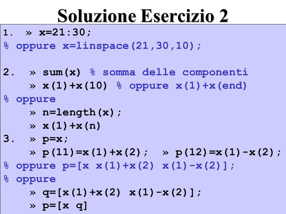 Soluzione Esercizio 2 1. » x=21:30; % oppure x=linspace(21,30,10); 2. » sum(x) % somma delle componenti » x(1)+x(10) % oppure x(1)+x(end) % oppure » n