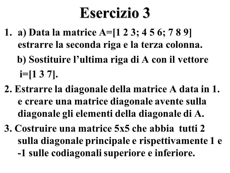 Esercizio 3 1.a) Data la matrice A=[1 2 3; 4 5 6; 7 8 9] estrarre la seconda riga e la terza colonna.