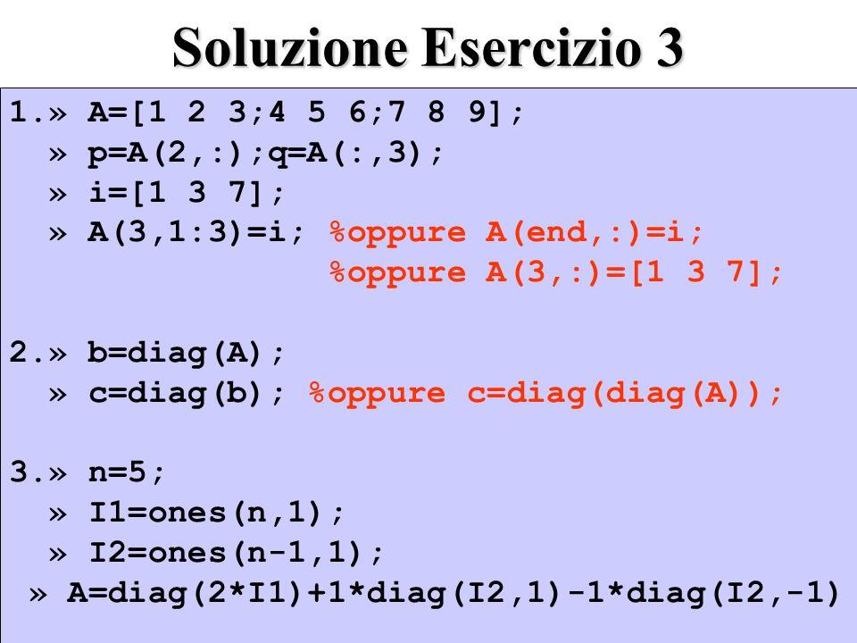 Soluzione Esercizio 3 1.» A=[1 2 3;4 5 6;7 8 9]; » p=A(2,:);q=A(:,3); » i=[1 3 7]; » A(3,1:3)=i; %oppure A(end,:)=i; %oppure A(3,:)=[1 3 7]; 2.» b=diag(A); » c=diag(b); %oppure c=diag(diag(A)); 3.» n=5; » I1=ones(n,1); » I2=ones(n-1,1); » A=diag(2*I1)+1*diag(I2,1)-1*diag(I2,-1) 1.» A=[1 2 3;4 5 6;7 8 9]; » p=A(2,:);q=A(:,3); » i=[1 3 7]; » A(3,1:3)=i; %oppure A(end,:)=i; %oppure A(3,:)=[1 3 7]; 2.» b=diag(A); » c=diag(b); %oppure c=diag(diag(A)); 3.» n=5; » I1=ones(n,1); » I2=ones(n-1,1); » A=diag(2*I1)+1*diag(I2,1)-1*diag(I2,-1)