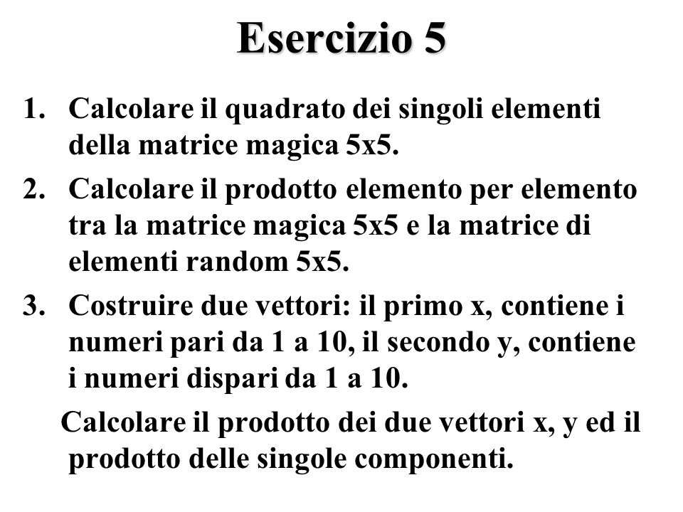 Esercizio 5 1.Calcolare il quadrato dei singoli elementi della matrice magica 5x5.
