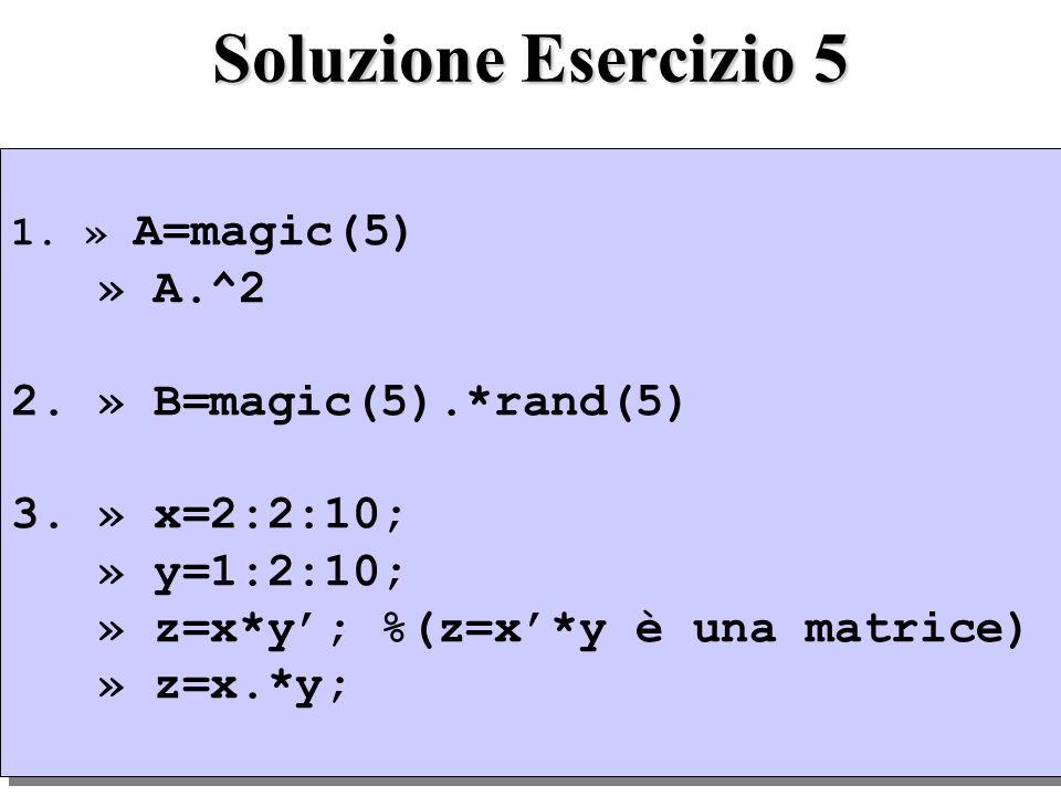 Soluzione Esercizio 5 1. » A=magic(5) » A.^2 2. » B=magic(5).*rand(5) 3. » x=2:2:10; » y=1:2:10; » z=x*y; %(z=x*y è una matrice) » z=x.*y; 1. » A=magi