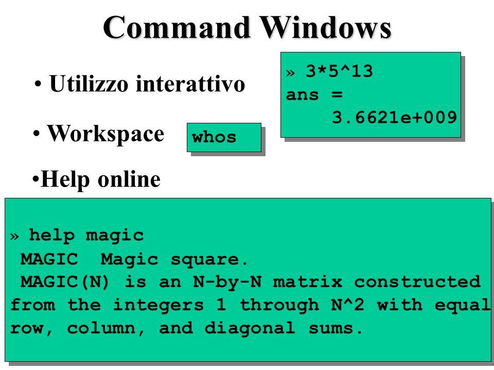 Command Windows Utilizzo interattivo » 3*5^13 ans = 3.6621e+009 » 3*5^13 ans = 3.6621e+009 » help magic MAGIC Magic square.