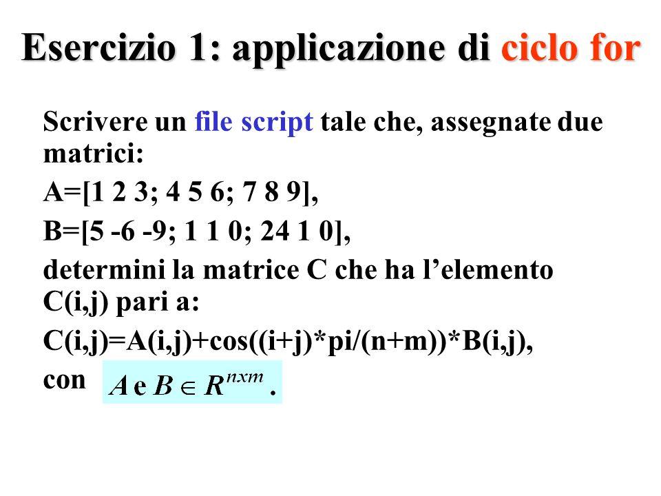 Esercizio 1: applicazione di ciclo for Scrivere un file script tale che, assegnate due matrici: A=[1 2 3; 4 5 6; 7 8 9], B=[5 -6 -9; 1 1 0; 24 1 0], determini la matrice C che ha lelemento C(i,j) pari a: C(i,j)=A(i,j)+cos((i+j)*pi/(n+m))*B(i,j), con