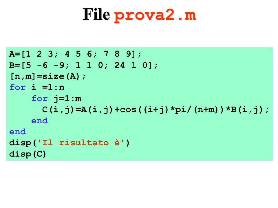 File prova2.m A=[1 2 3; 4 5 6; 7 8 9]; B=[5 -6 -9; 1 1 0; 24 1 0]; [n,m]=size(A); for i =1:n for j=1:m C(i,j)=A(i,j)+cos((i+j)*pi/(n+m))*B(i,j); end disp( Il risultato è ) disp(C)