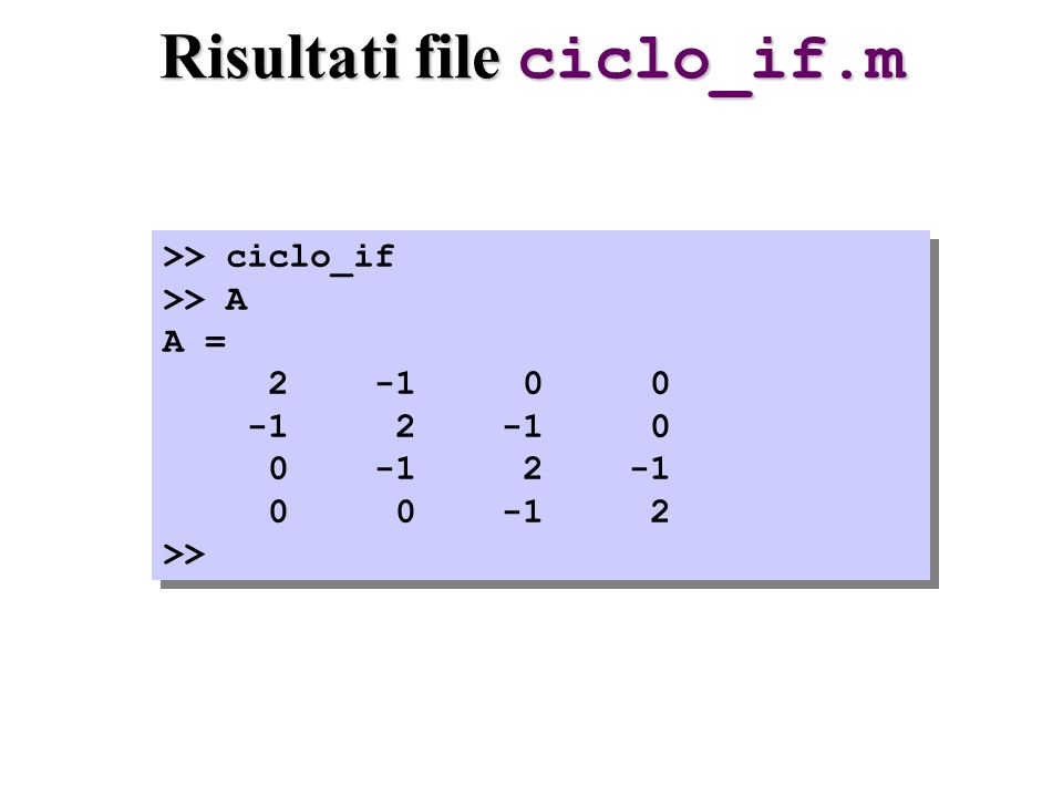 Risultati file ciclo_if.m >> ciclo_if >> A A = 2 -1 0 0 -1 2 -1 0 0 -1 2 -1 0 0 -1 2 >> >> ciclo_if >> A A = 2 -1 0 0 -1 2 -1 0 0 -1 2 -1 0 0 -1 2 >>
