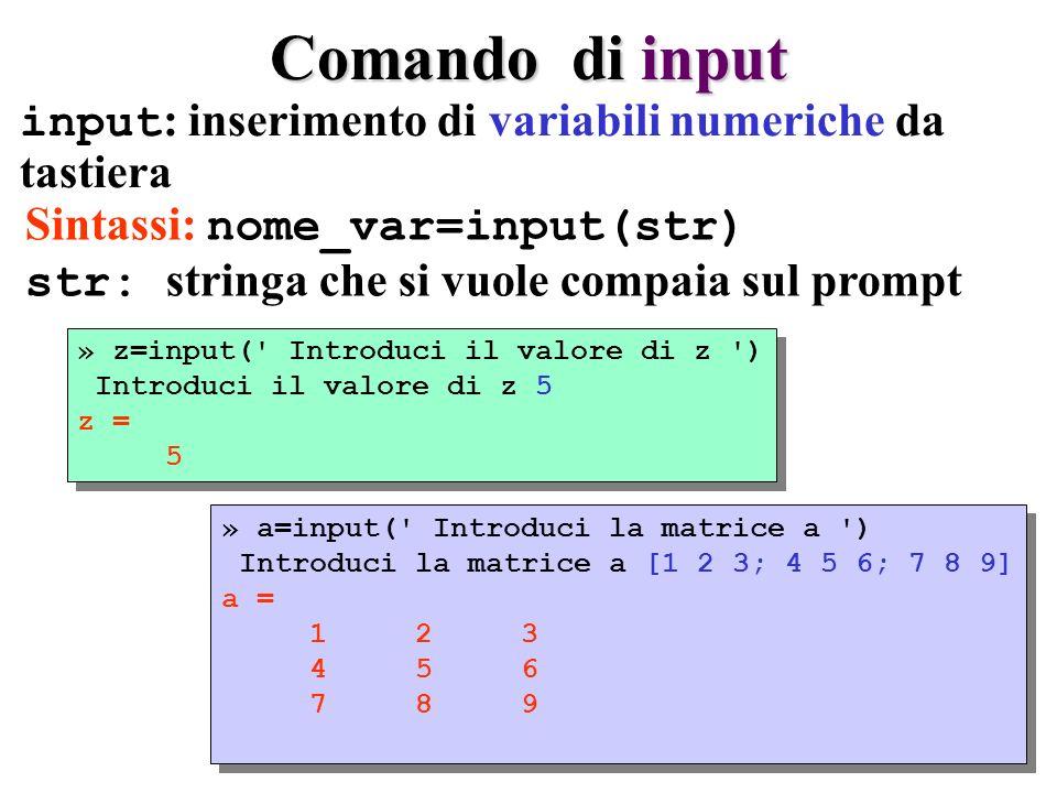 Comando di input input : inserimento di variabili numeriche da tastiera » z=input( Introduci il valore di z ) Introduci il valore di z 5 z = 5 » z=input( Introduci il valore di z ) Introduci il valore di z 5 z = 5 » a=input( Introduci la matrice a ) Introduci la matrice a [1 2 3; 4 5 6; 7 8 9] a = 1 2 3 4 5 6 7 8 9 » a=input( Introduci la matrice a ) Introduci la matrice a [1 2 3; 4 5 6; 7 8 9] a = 1 2 3 4 5 6 7 8 9 Sintassi: nome_var=input(str) str: stringa che si vuole compaia sul prompt