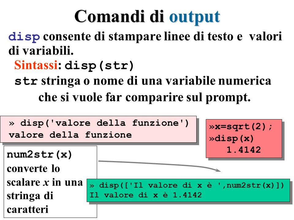 Comandi di output disp consente di stampare linee di testo e valori di variabili. » disp('valore della funzione') valore della funzione » disp('valore