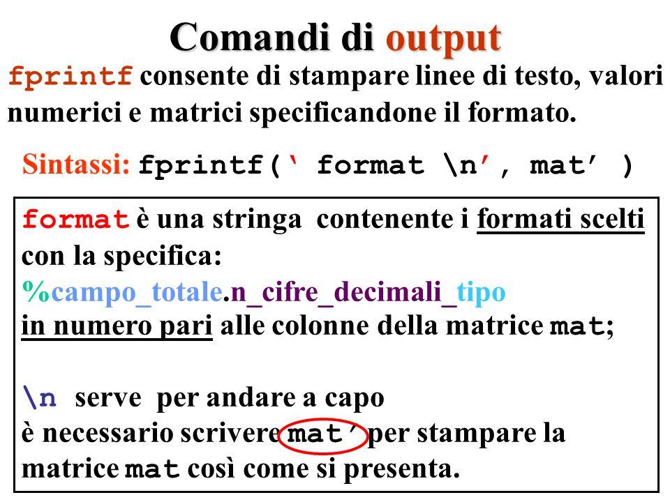 Comandi di output fprintf consente di stampare linee di testo, valori numerici e matrici specificandone il formato. Sintassi: fprintf( format \n, mat