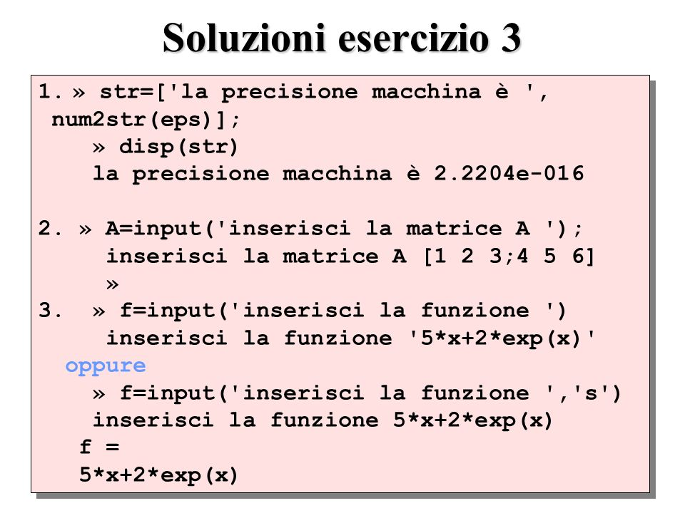 Soluzioni esercizio 3 1.» str=['la precisione macchina è ', num2str(eps)]; » disp(str) la precisione macchina è 2.2204e-016 2. » A=input('inserisci la