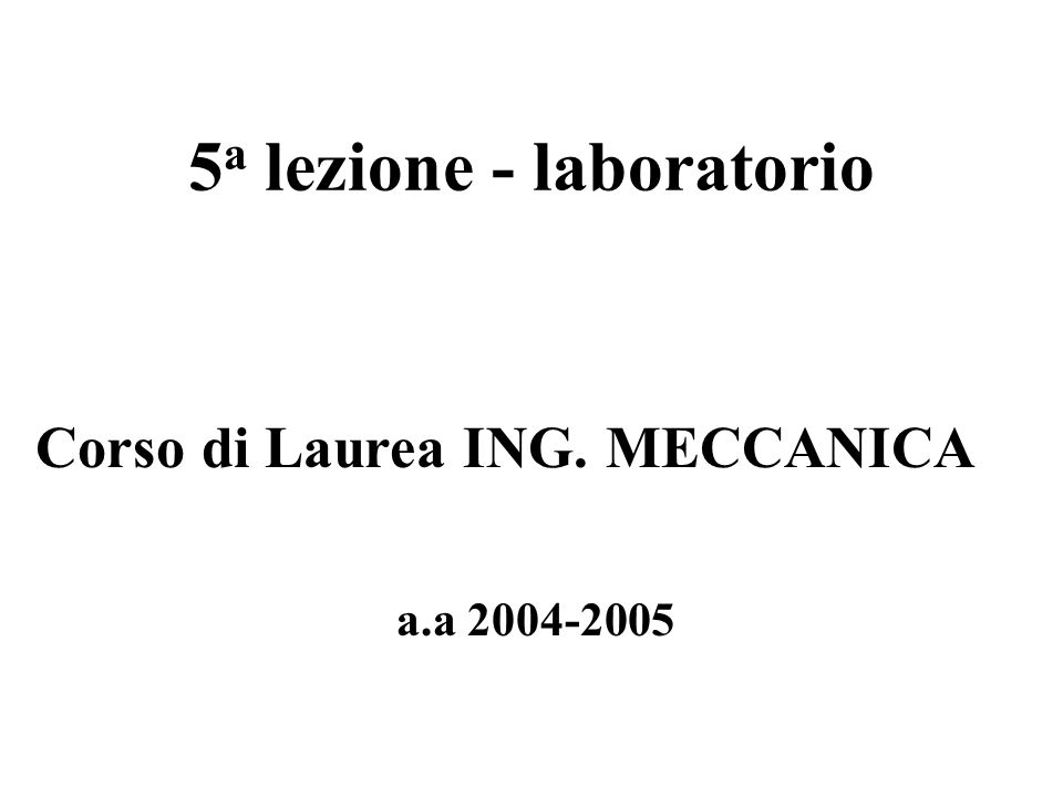 5 a lezione - laboratorio a.a 2004-2005 Corso di Laurea ING. MECCANICA