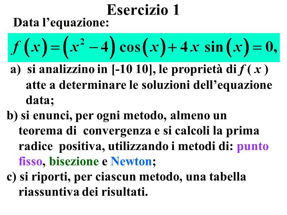 Esercizio 1 a) si analizzino in [-10 10], le proprietà di f ( x ) atte a determinare le soluzioni dellequazione data; b) si enunci, per ogni metodo, almeno un teorema di convergenza e si calcoli la prima radice positiva, utilizzando i metodi di: punto fisso, bisezione e Newton; c) si riporti, per ciascun metodo, una tabella riassuntiva dei risultati.
