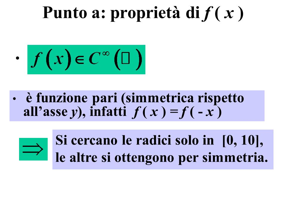 Punto a: proprietà di f ( x ) è funzione pari (simmetrica rispetto allasse y), infatti f ( x ) = f ( - x ) Si cercano le radici solo in [0, 10], le altre si ottengono per simmetria.