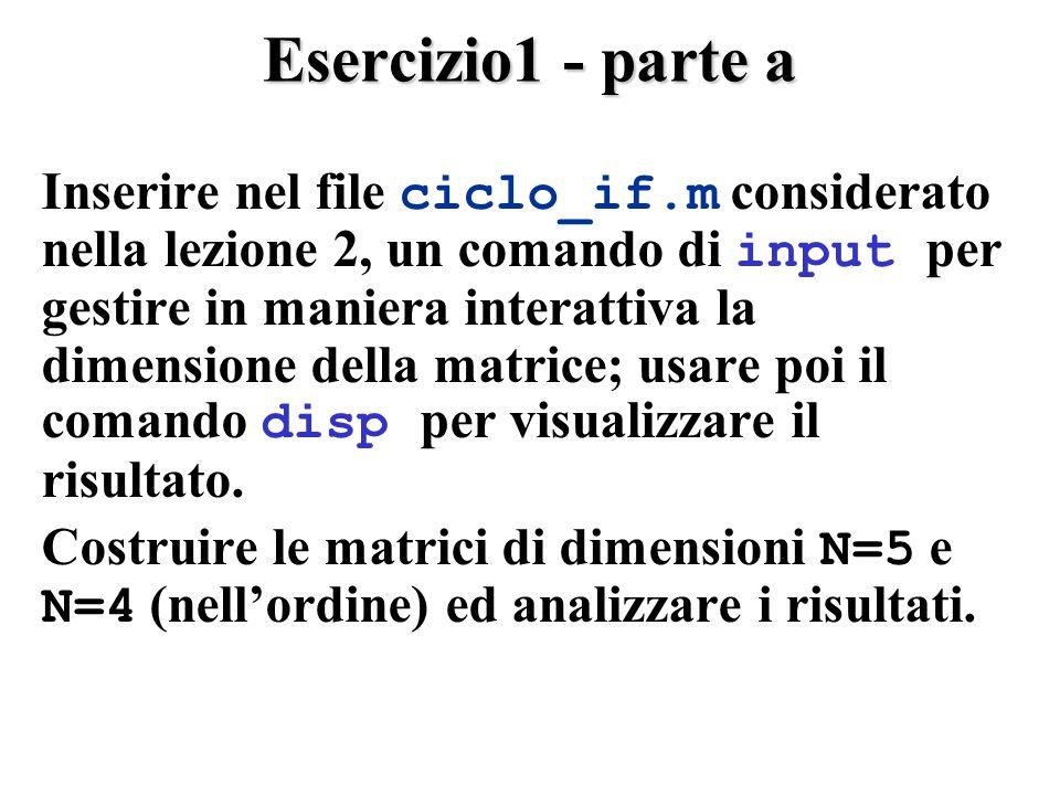 Esercizio1 - parte a Inserire nel file ciclo_if.m considerato nella lezione 2, un comando di input per gestire in maniera interattiva la dimensione della matrice; usare poi il comando disp per visualizzare il risultato.