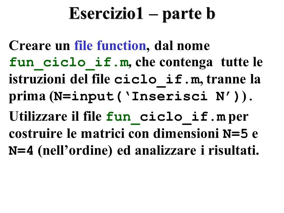 Esercizio1 – parte b Creare un file function, dal nome fun_ciclo_if.m, che contenga tutte le istruzioni del file ciclo_if.m, tranne la prima ( N=input(Inserisci N) ).