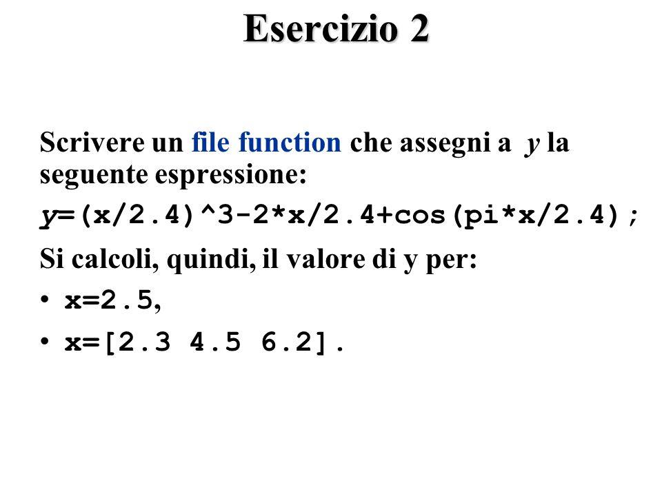 Esercizio 2 Scrivere un file function che assegni a y la seguente espressione: y=(x/2.4)^3-2*x/2.4+cos(pi*x/2.4); Si calcoli, quindi, il valore di y per: x=2.5, x=[2.3 4.5 6.2].