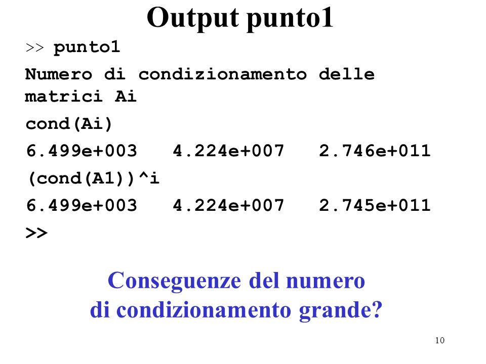 10 Output punto1 >> punto1 Numero di condizionamento delle matrici Ai cond(Ai) 6.499e+003 4.224e+007 2.746e+011 (cond(A1))^i 6.499e+003 4.224e+007 2.745e+011 >> Conseguenze del numero di condizionamento grande