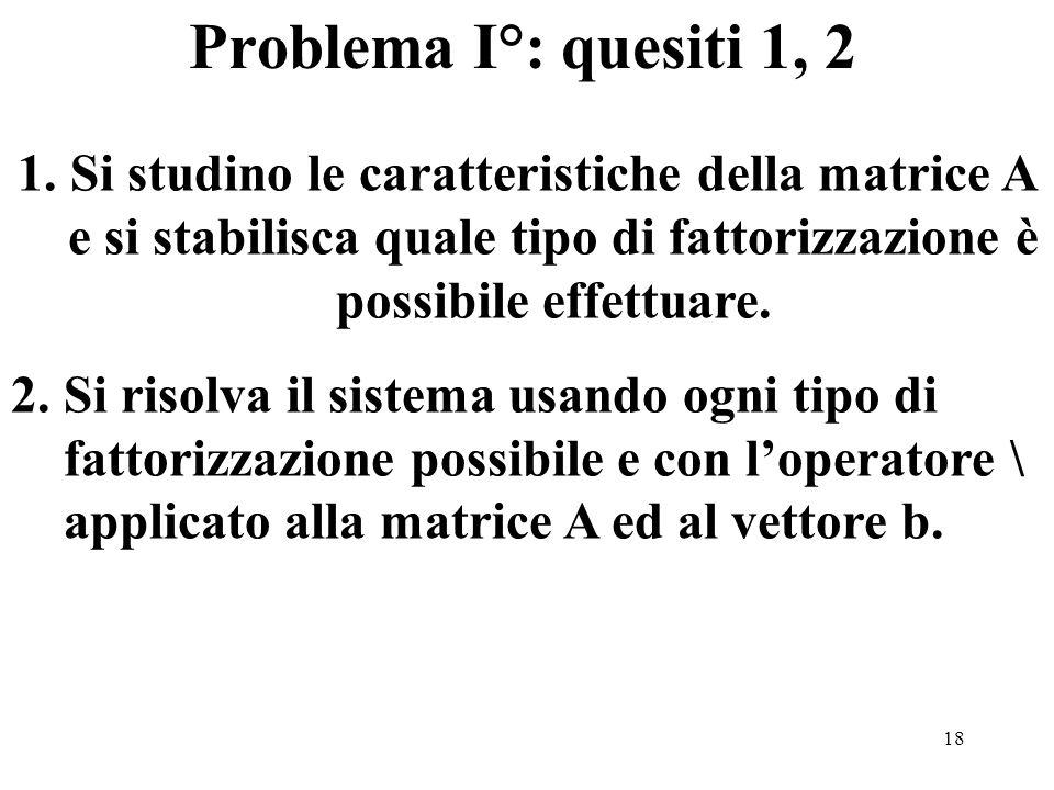 18 Problema I°: quesiti 1, 2 1.Si studino le caratteristiche della matrice A e si stabilisca quale tipo di fattorizzazione è possibile effettuare.