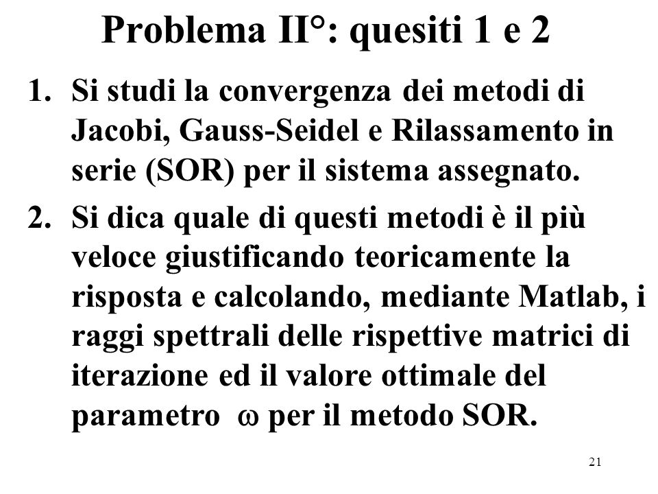 21 1.Si studi la convergenza dei metodi di Jacobi, Gauss-Seidel e Rilassamento in serie (SOR) per il sistema assegnato. 2.Si dica quale di questi meto