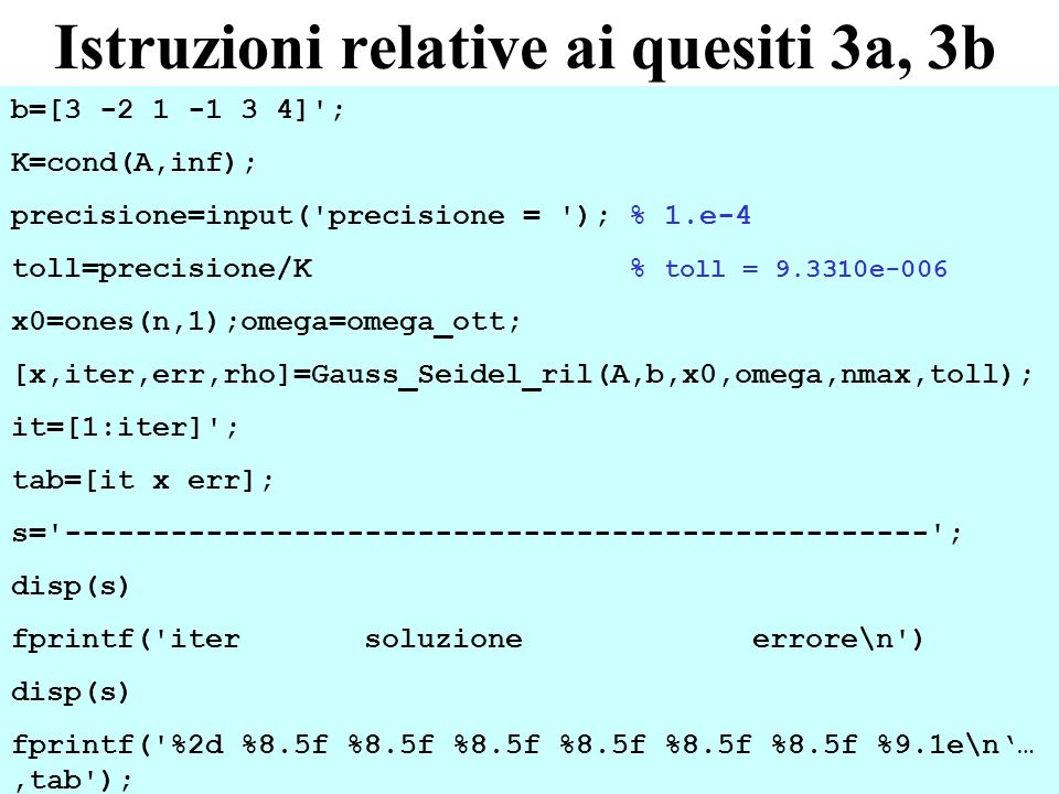 28 Istruzioni relative ai quesiti 3a, 3b b=[3 -2 1 -1 3 4] ; K=cond(A,inf); precisione=input( precisione = ); % 1.e-4 toll=precisione/K % toll = 9.3310e-006 x0=ones(n,1);omega=omega_ott; [x,iter,err,rho]=Gauss_Seidel_ril(A,b,x0,omega,nmax,toll); it=[1:iter] ; tab=[it x err]; s= ------------------------------------------------- ; disp(s) fprintf( iter soluzione errore\n ) disp(s) fprintf( %2d %8.5f %8.5f %8.5f %8.5f %8.5f %8.5f %9.1e\n…,tab );