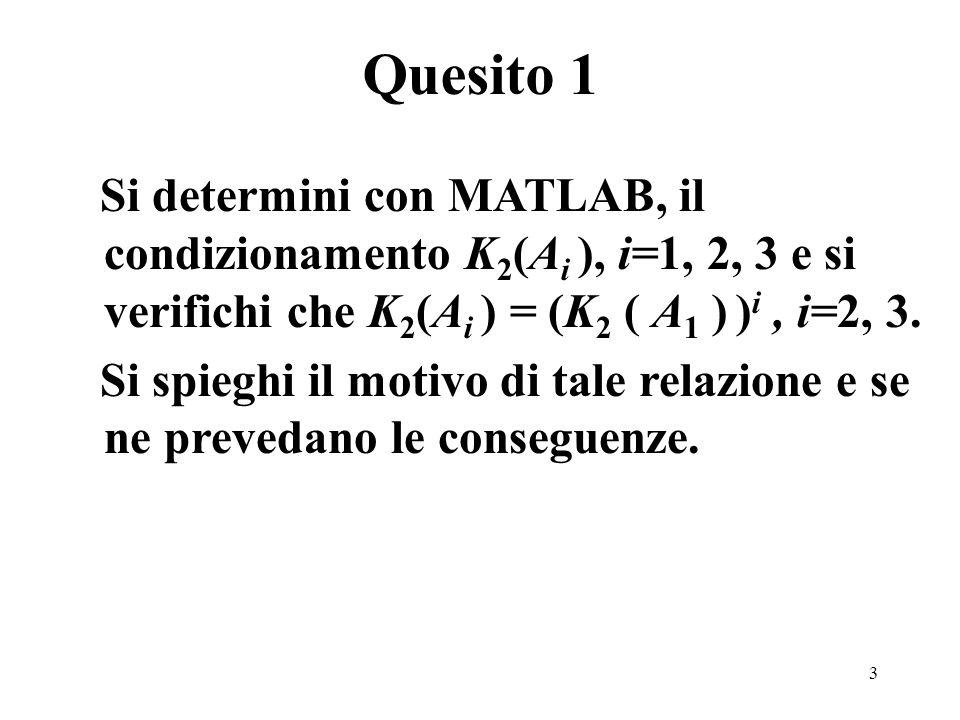 3 Si determini con MATLAB, il condizionamento K 2 (A i ), i=1, 2, 3 e si verifichi che K 2 (A i ) = (K 2 ( A 1 ) ) i, i=2, 3. Si spieghi il motivo di