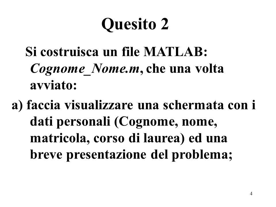 4 Si costruisca un file MATLAB: Cognome_Nome.m, che una volta avviato: a) faccia visualizzare una schermata con i dati personali (Cognome, nome, matri