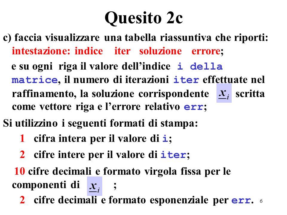 6 c) faccia visualizzare una tabella riassuntiva che riporti: intestazione: indice iter soluzione errore; e su ogni riga il valore dellindice i della matrice, il numero di iterazioni iter effettuate nel raffinamento, la soluzione corrispondente scritta come vettore riga e lerrore relativo err ; Si utilizzino i seguenti formati di stampa: 1 cifra intera per il valore di i ; 2 cifre intere per il valore di iter ; 10 cifre decimali e formato virgola fissa per le componenti di ; 2 cifre decimali e formato esponenziale per err.