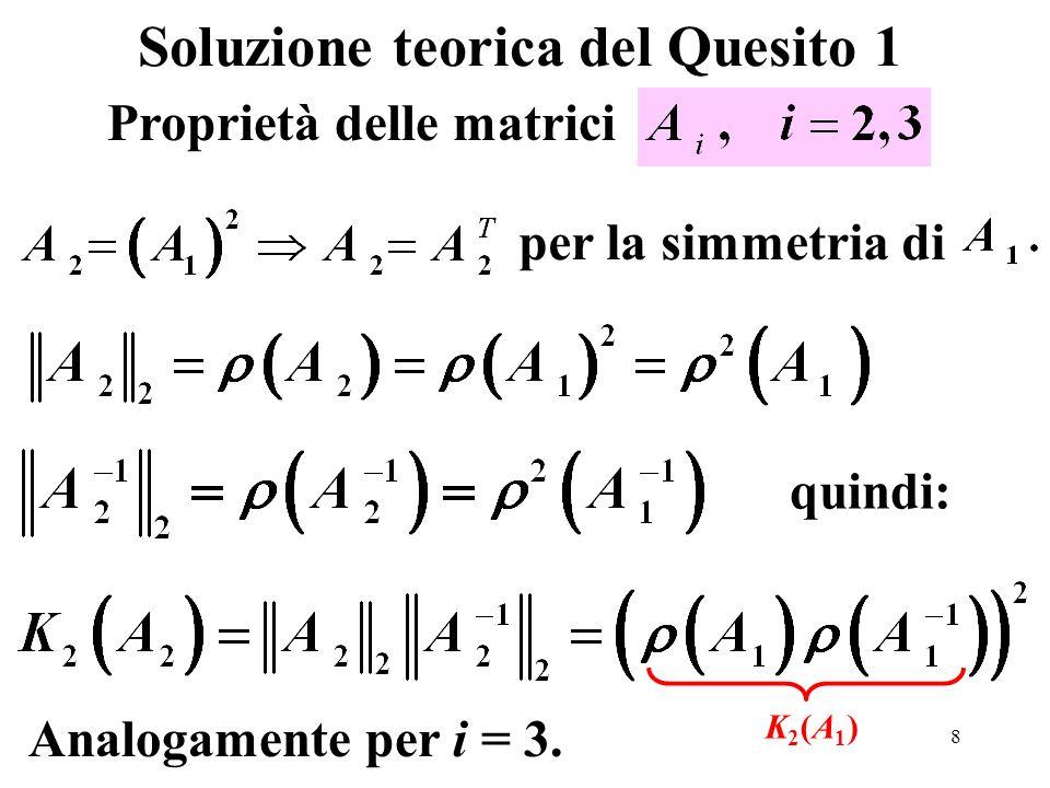 9 Istruzioni relative al Quesito 1 clear all disp( Numero di condizionamento delle matrici Ai ) A1=[15 6 8 11 ; 6 6 5 3 ; 8 5 7 6; 11 3 6 9]; cond_Ai=[];cond_A=[]; for i =1:3 Ai=A1^i; cond_Ai=[cond_Ai,cond(Ai)]; % vettore dei cond(Ai) cond_A=[cond_A,cond(A1)^i]; % vettore dei % cond(A1^i) end disp( cond(Ai) ) disp(num2str(cond_Ai, %13.3e )) disp((cond(A1))^i ) disp(num2str(cond_A, %13.3e )) Nome file script: punto1