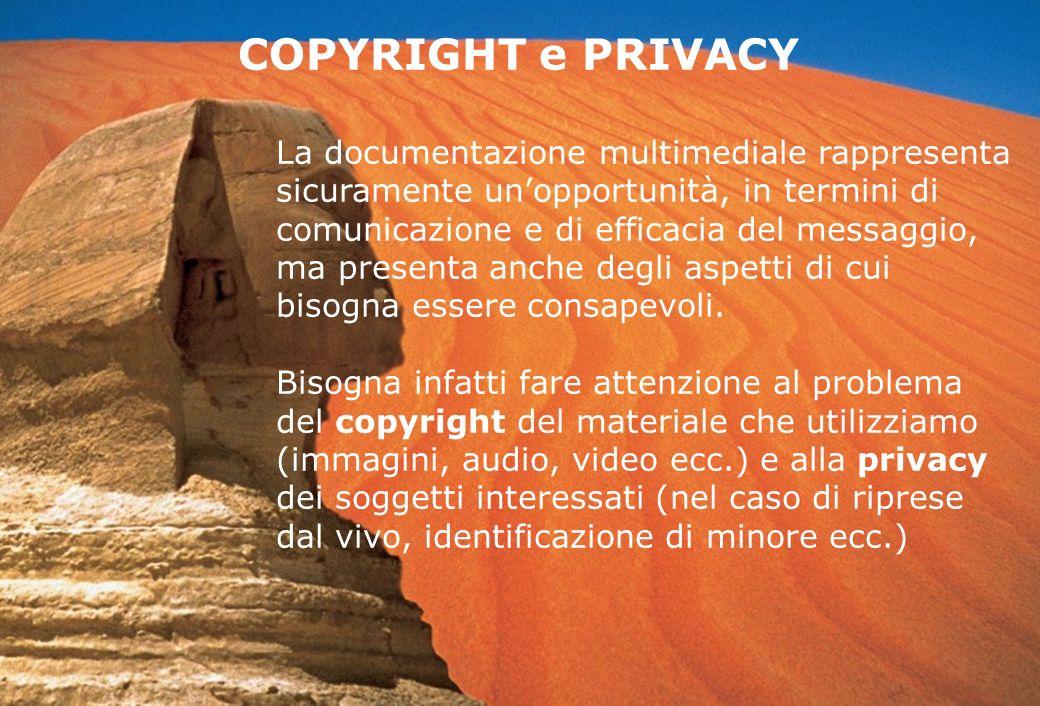 56 COPYRIGHT e PRIVACY La documentazione multimediale rappresenta sicuramente unopportunità, in termini di comunicazione e di efficacia del messaggio, ma presenta anche degli aspetti di cui bisogna essere consapevoli.