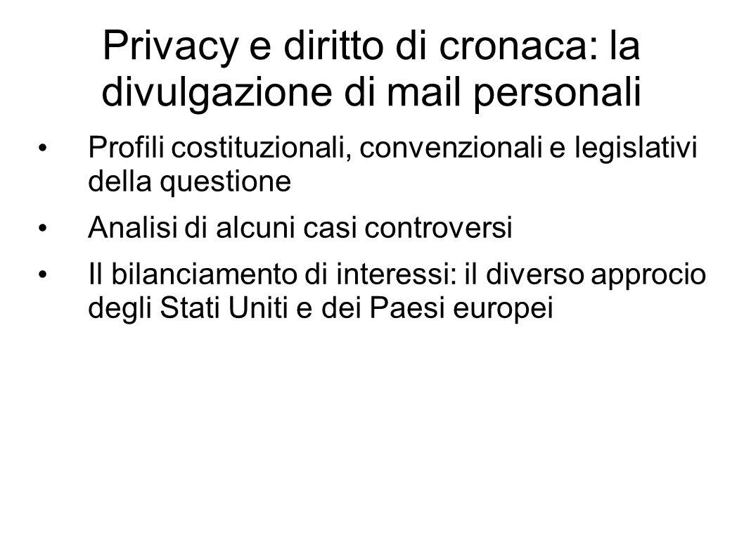 Privacy e diritto di cronaca: la divulgazione di mail personali Profili costituzionali, convenzionali e legislativi della questione Analisi di alcuni casi controversi Il bilanciamento di interessi: il diverso approcio degli Stati Uniti e dei Paesi europei