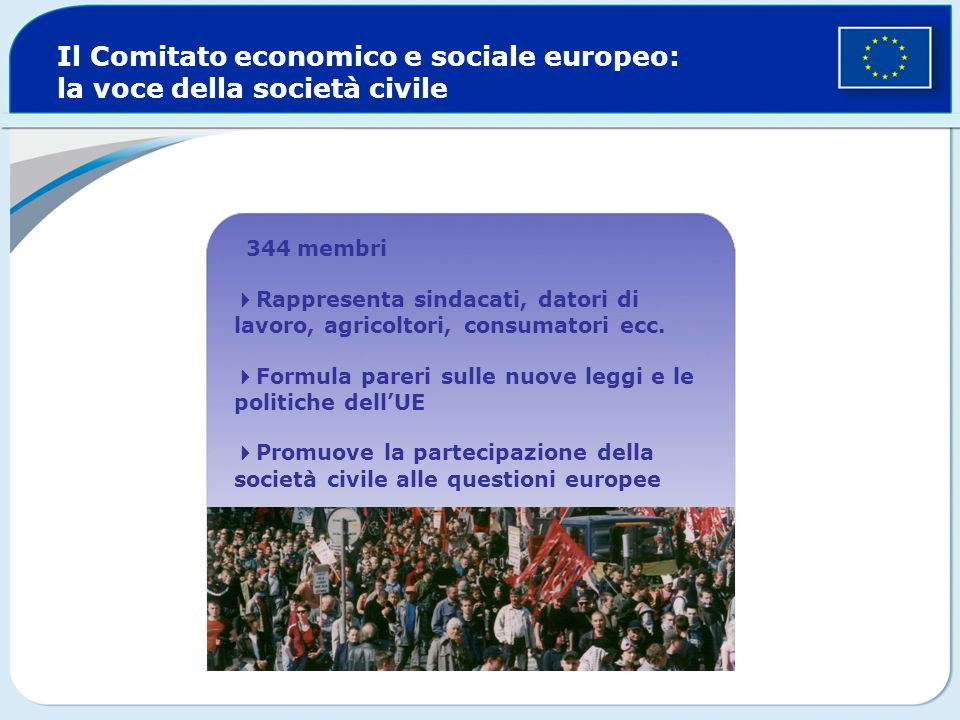 Il Comitato economico e sociale europeo: la voce della società civile 344 membri Rappresenta sindacati, datori di lavoro, agricoltori, consumatori ecc
