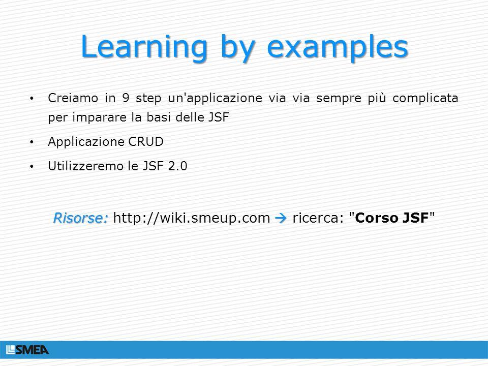 Learning by examples Creiamo in 9 step un'applicazione via via sempre più complicata per imparare la basi delle JSF Applicazione CRUD Utilizzeremo le