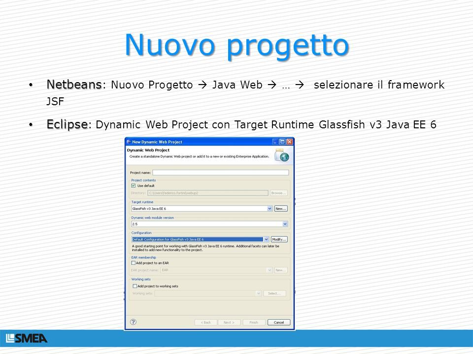 Nuovo progetto Netbeans Netbeans : Nuovo Progetto Java Web … selezionare il framework JSF Eclipse Eclipse : Dynamic Web Project con Target Runtime Gla