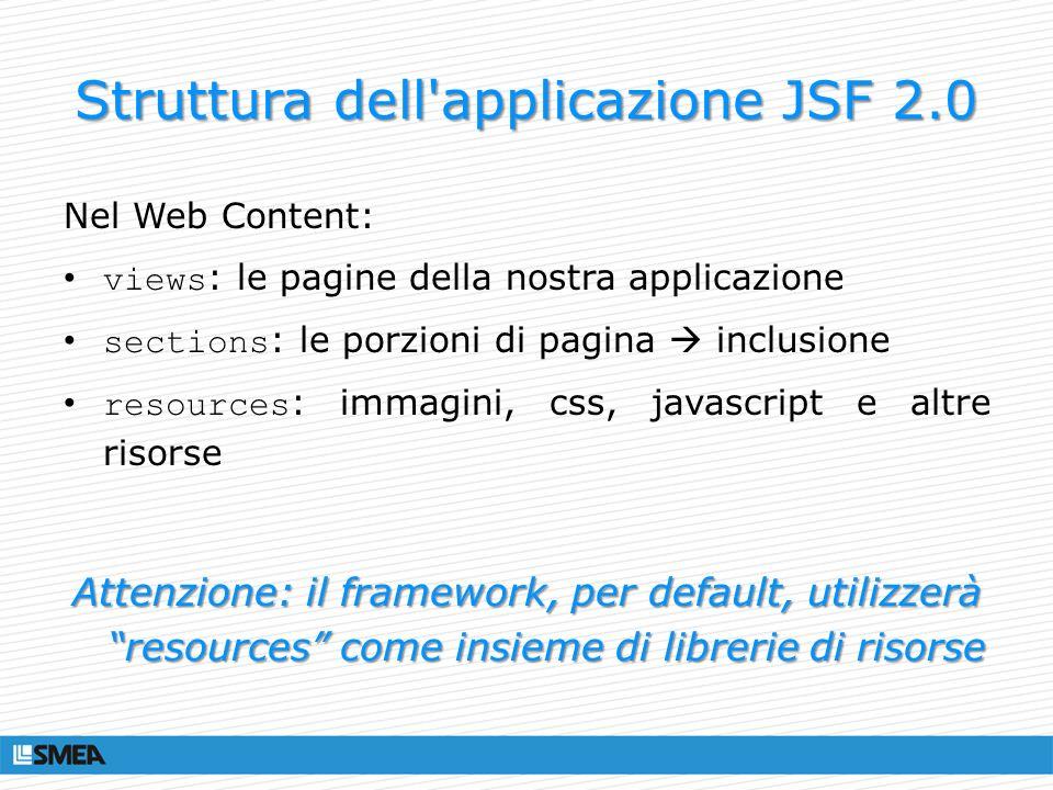 Struttura dell'applicazione JSF 2.0 Nel Web Content: views : le pagine della nostra applicazione sections : le porzioni di pagina inclusione resources