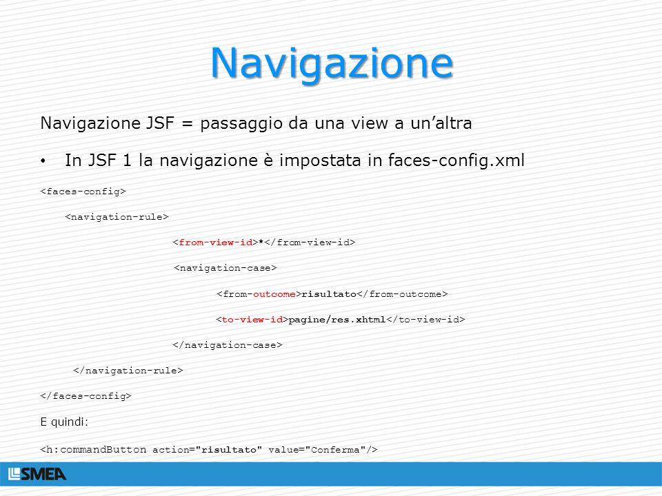 Navigazione Navigazione JSF = passaggio da una view a unaltra In JSF 1 la navigazione è impostata in faces-config.xml * risultato pagine/res.xhtml E q
