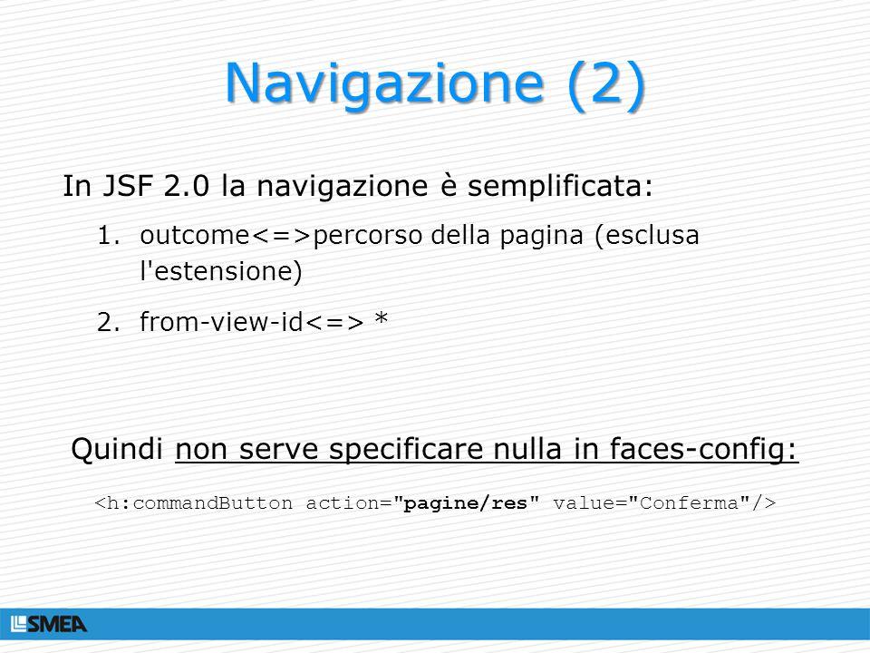 Navigazione (2) In JSF 2.0 la navigazione è semplificata: 1.outcome percorso della pagina (esclusa l'estensione) 2.from-view-id * Quindi non serve spe