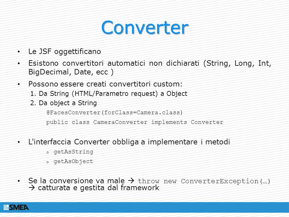 Converter Le JSF oggettificano Esistono convertitori automatici non dichiarati (String, Long, Int, BigDecimal, Date, ecc ) Possono essere creati conve