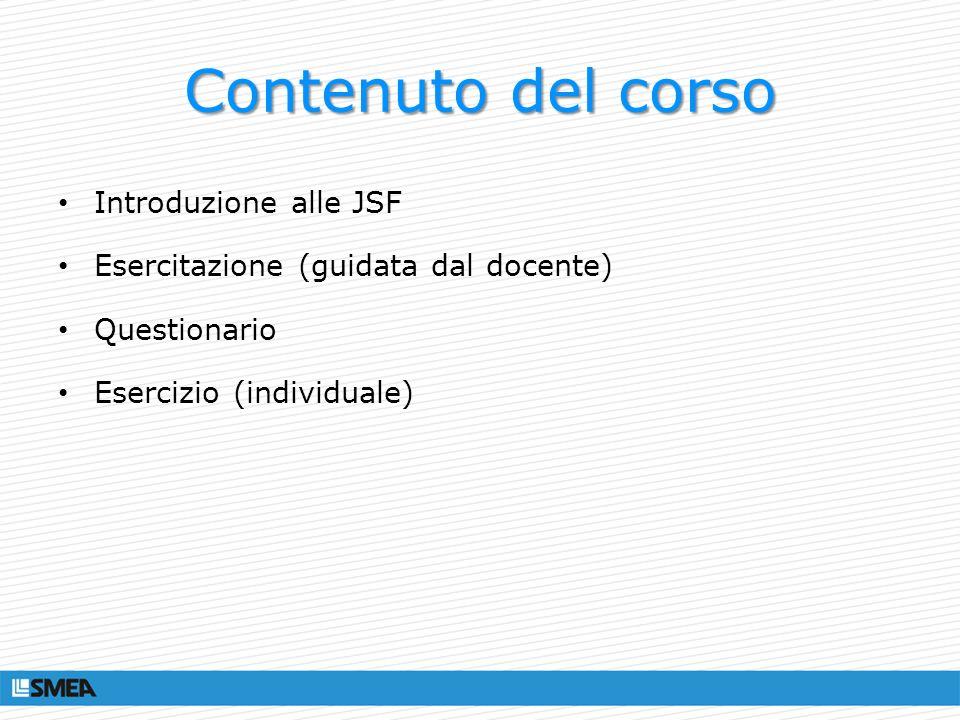 JSF Framework per la creazione di web app Java Evoluzione naturale delle JSP Oggi alla versione 2.0 (JSR 314) incluso e supportato dai principali appserver e IDE Basato su standard Supportato da Sun, IBM, Oracle