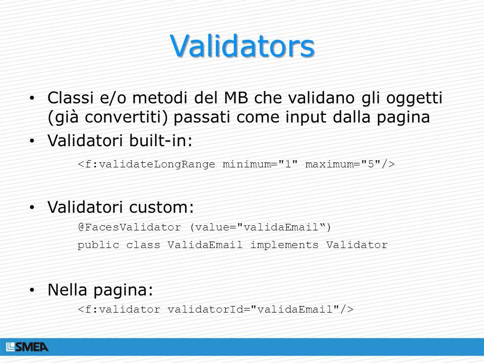 Validators Classi e/o metodi del MB che validano gli oggetti (già convertiti) passati come input dalla pagina Validatori built-in: Validatori custom: