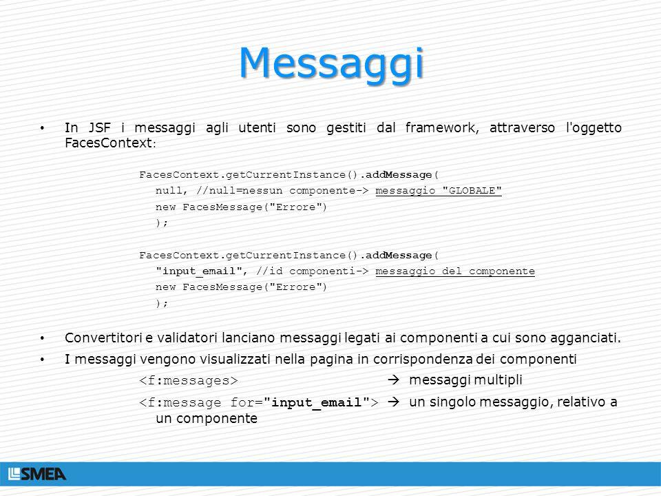 Messaggi In JSF i messaggi agli utenti sono gestiti dal framework, attraverso l'oggetto FacesContext : FacesContext.getCurrentInstance().addMessage( n