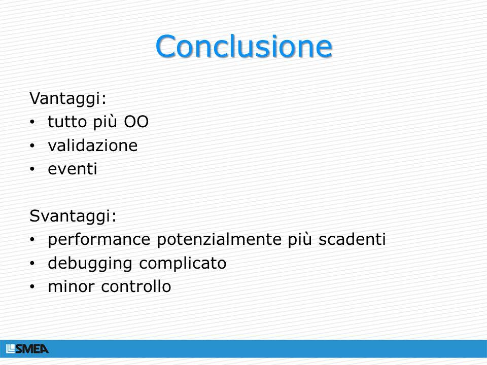 Conclusione Vantaggi: tutto più OO validazione eventi Svantaggi: performance potenzialmente più scadenti debugging complicato minor controllo