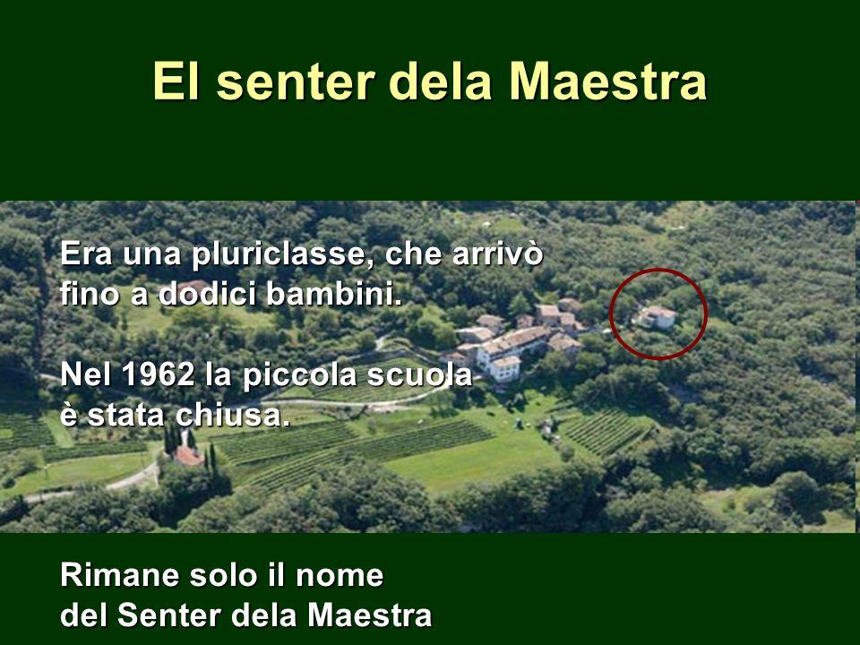 Era una pluriclasse, che arrivò fino a dodici bambini. Nel 1962 la piccola scuola è stata chiusa. Rimane solo il nome del Senter dela Maestra El sente