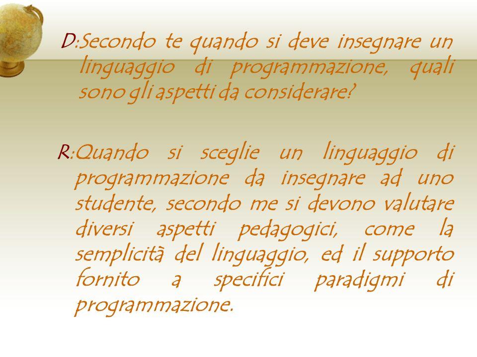 D:Secondo te quando si deve insegnare un linguaggio di programmazione, quali sono gli aspetti da considerare? R:Quando si sceglie un linguaggio di pro