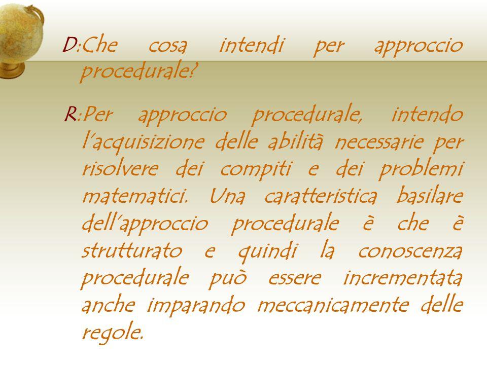 D:Che cosa intendi per approccio procedurale? R:Per approccio procedurale, intendo lacquisizione delle abilità necessarie per risolvere dei compiti e