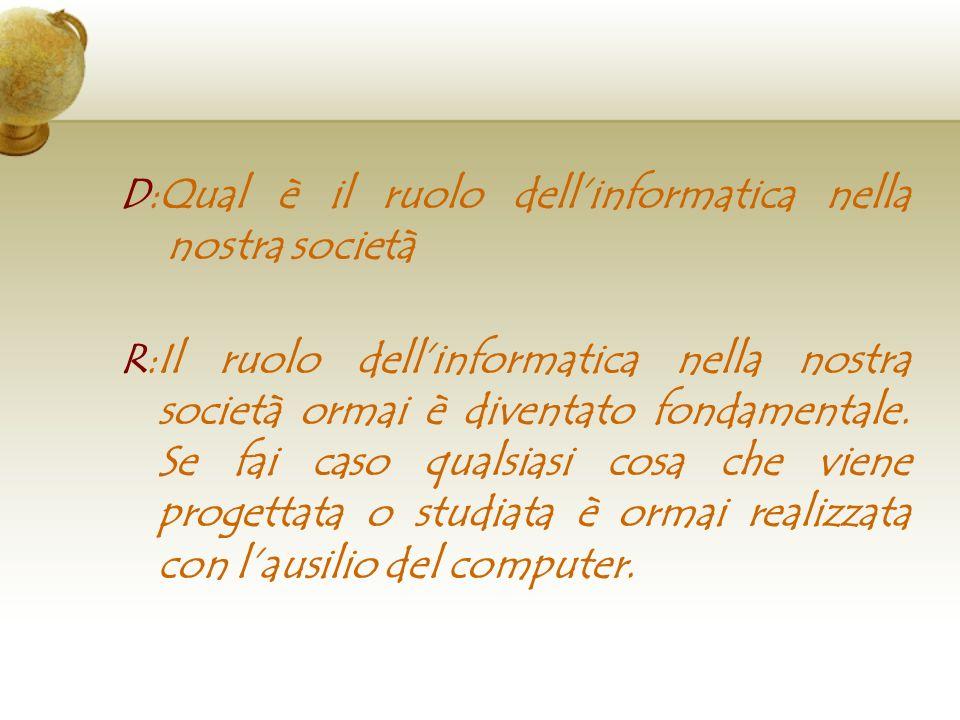 D:Qual è il ruolo dellinformatica nella nostra società R:Il ruolo dellinformatica nella nostra società ormai è diventato fondamentale. Se fai caso qua