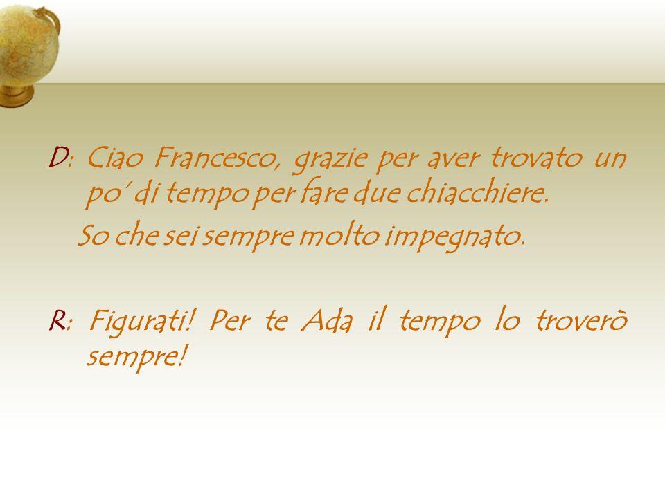 D: Ciao Francesco, grazie per aver trovato un po di tempo per fare due chiacchiere. So che sei sempre molto impegnato. R: Figurati! Per te Ada il temp