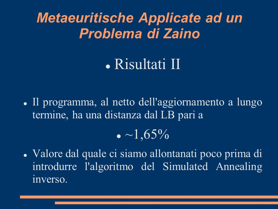Metaeuritische Applicate ad un Problema di Zaino Risultati II Il programma, al netto dell aggiornamento a lungo termine, ha una distanza dal LB pari a ~1,65% Valore dal quale ci siamo allontanati poco prima di introdurre l algoritmo del Simulated Annealing inverso.
