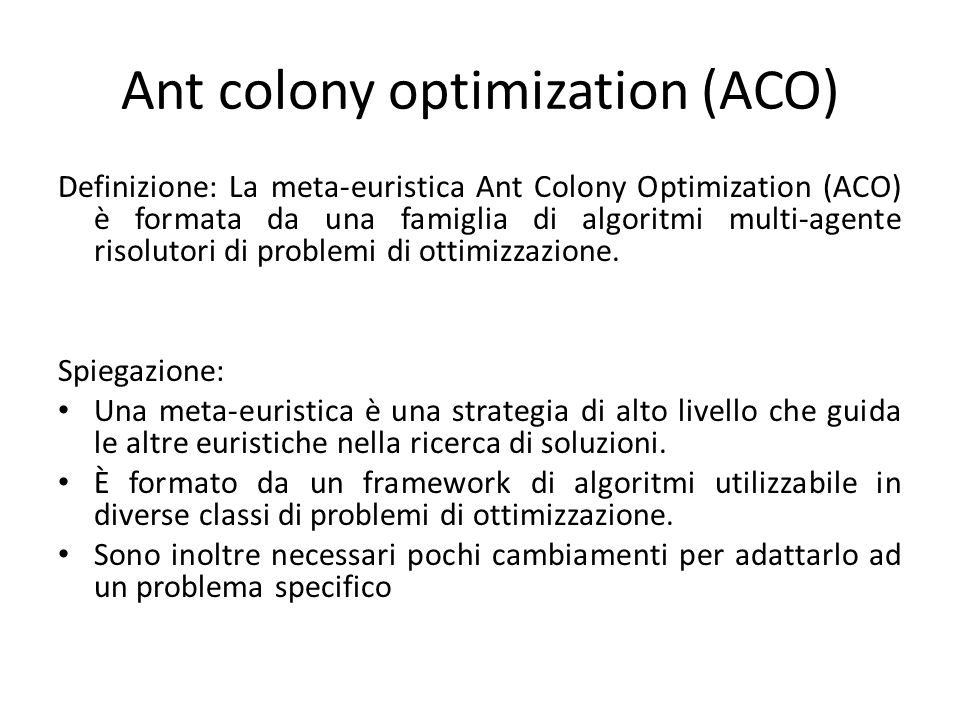Ant colony optimization (ACO) Definizione: La meta-euristica Ant Colony Optimization (ACO) è formata da una famiglia di algoritmi multi-agente risolut