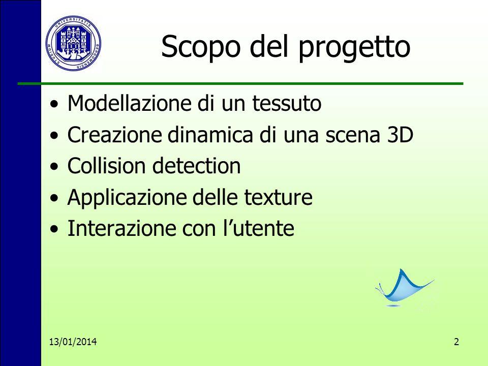13/01/20142 Scopo del progetto Modellazione di un tessuto Creazione dinamica di una scena 3D Collision detection Applicazione delle texture Interazione con lutente